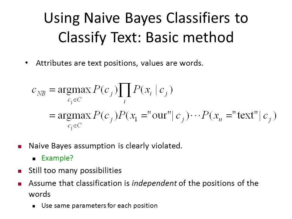 Using Naive Bayes Classifiers to Classify Text: Basic method Attributes are text positions, values are words. Naive Bayes assumption is clearly violat