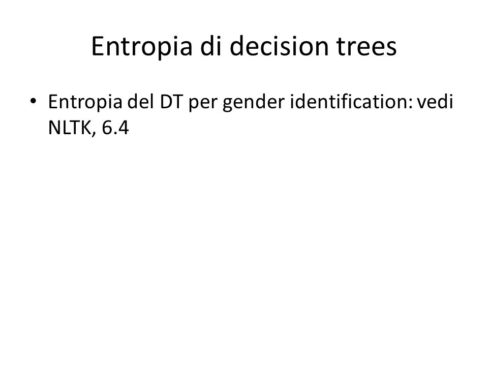 Entropia di decision trees Entropia del DT per gender identification: vedi NLTK, 6.4