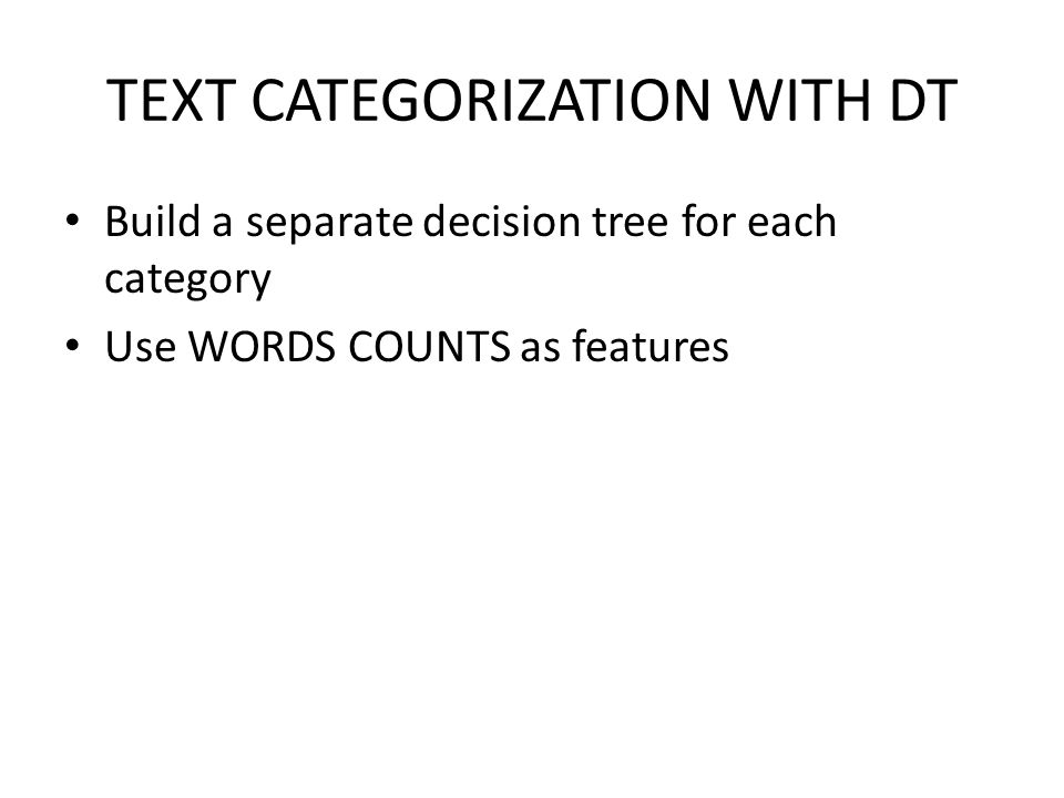 TEXT CATEGORIZATION WITH DT Build a separate decision tree for each category Use WORDS COUNTS as features