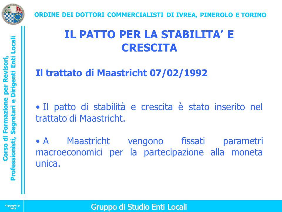 Corso di Formazione per Revisori, Professionisti, Segretari e Dirigenti Enti Locali Copyright © 2003 ORDINE DEI DOTTORI COMMERCIALISTI DI IVREA, PINEROLO E TORINO Gruppo di Studio Enti Locali Gruppo di Studio Enti Locali IL PATTO PER LA STABILITA' E CRESCITA Il trattato di Maastricht 07/02/1992 Il patto di stabilità e crescita è stato inserito nel trattato di Maastricht.