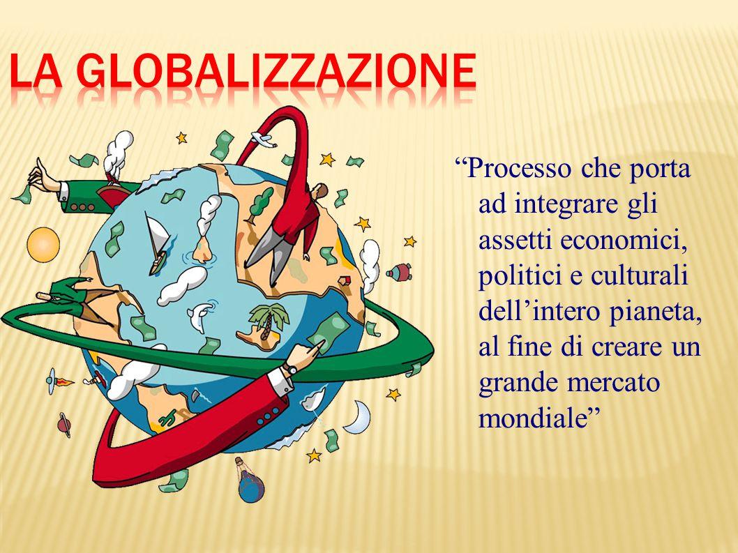 """""""Processo che porta ad integrare gli assetti economici, politici e culturali dell'intero pianeta, al fine di creare un grande mercato mondiale"""""""