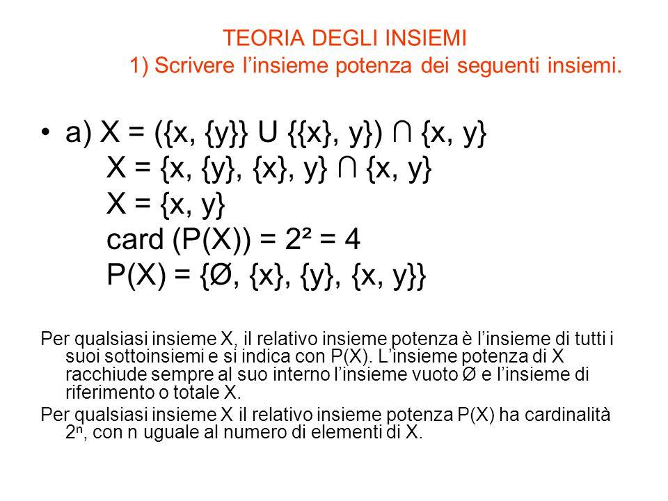 TEORIA DEGLI INSIEMI 1) Scrivere l'insieme potenza dei seguenti insiemi. a) X = ({x, {y}} U {{x}, y}) ∩ {x, y} X = {x, {y}, {x}, y} ∩ {x, y} X = {x, y