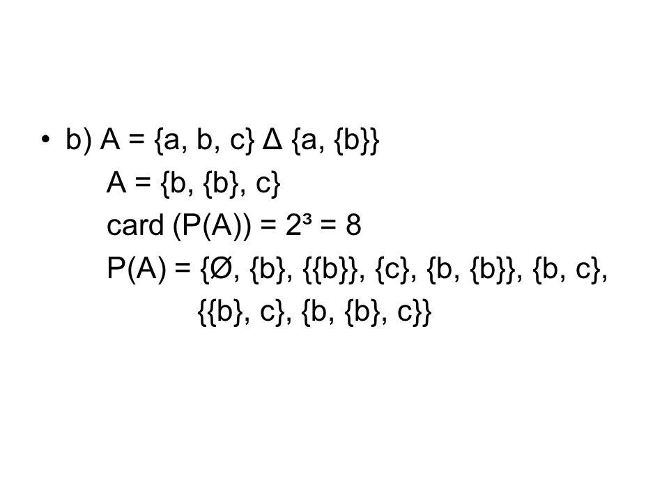 b) A = {a, b, c} Δ {a, {b}} A = {b, {b}, c} card (P(A)) = 2³ = 8 P(A) = {Ø, {b}, {{b}}, {c}, {b, {b}}, {b, c}, {{b}, c}, {b, {b}, c}}