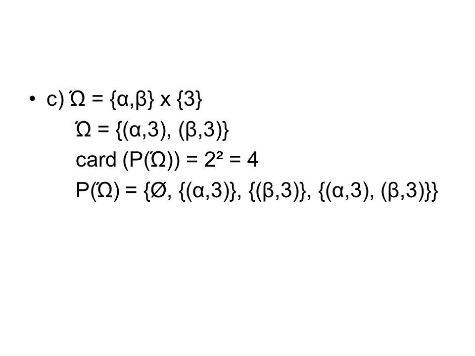 c) Ώ = {α,β} x {3} Ώ = {(α,3), (β,3)} card (P(Ώ)) = 2² = 4 P(Ώ) = {Ø, {(α,3)}, {(β,3)}, {(α,3), (β,3)}}