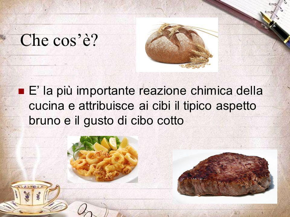 Che cos'è? E' la più importante reazione chimica della cucina e attribuisce ai cibi il tipico aspetto bruno e il gusto di cibo cotto