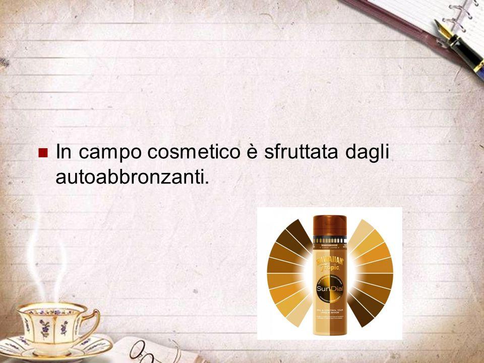 In campo cosmetico è sfruttata dagli autoabbronzanti.