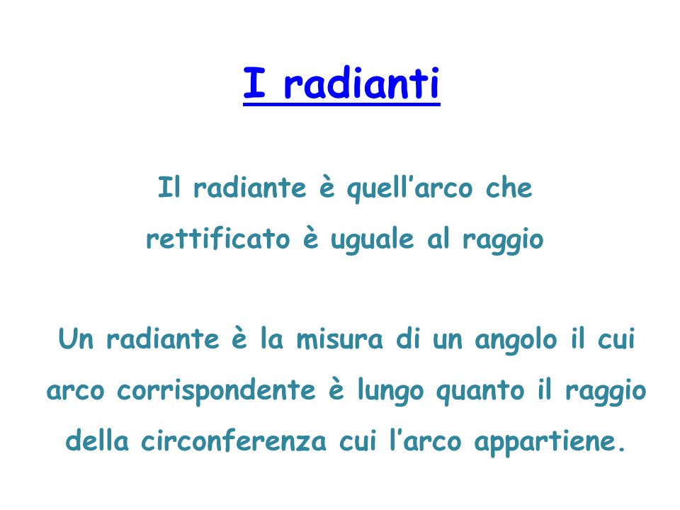 I radianti Il radiante è quell'arco che rettificato è uguale al raggio Un radiante è la misura di un angolo il cui arco corrispondente è lungo quanto