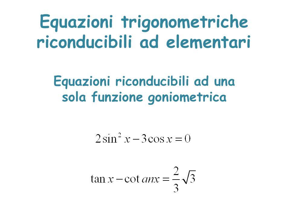 Equazioni trigonometriche riconducibili ad elementari Equazioni riconducibili ad una sola funzione goniometrica