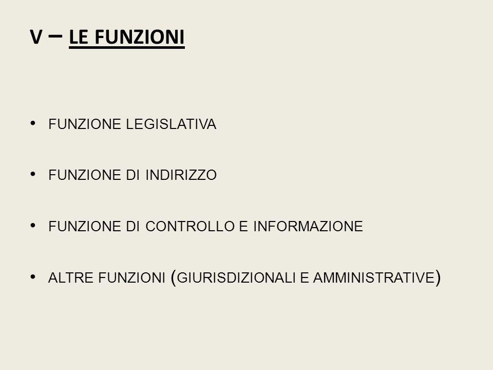 V – LE FUNZIONI FUNZIONE LEGISLATIVA FUNZIONE DI INDIRIZZO FUNZIONE DI CONTROLLO E INFORMAZIONE ALTRE FUNZIONI ( GIURISDIZIONALI E AMMINISTRATIVE )