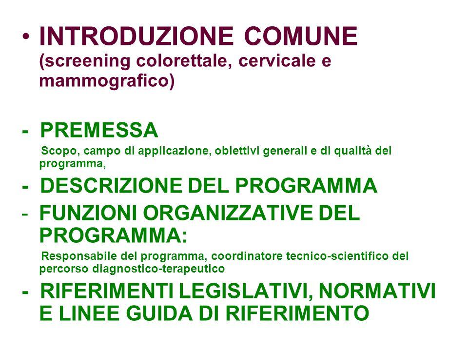 INTRODUZIONE COMUNE (screening colorettale, cervicale e mammografico) - PREMESSA Scopo, campo di applicazione, obiettivi generali e di qualità del programma, - DESCRIZIONE DEL PROGRAMMA -FUNZIONI ORGANIZZATIVE DEL PROGRAMMA: Responsabile del programma, coordinatore tecnico-scientifico del percorso diagnostico-terapeutico - RIFERIMENTI LEGISLATIVI, NORMATIVI E LINEE GUIDA DI RIFERIMENTO