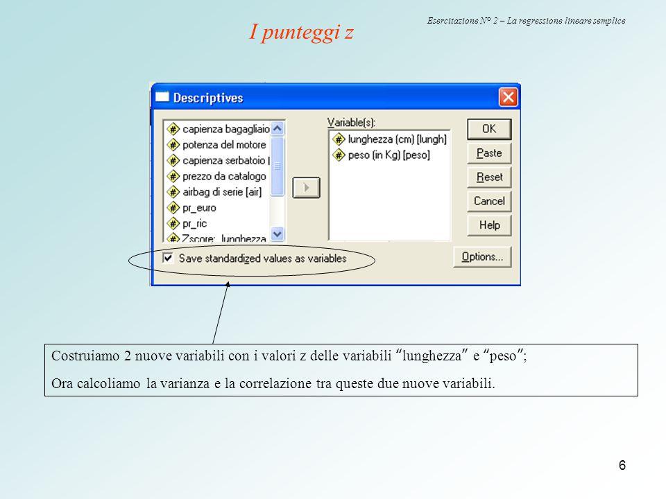 """6 Esercitazione N° 2 – La regressione lineare semplice I punteggi z Costruiamo 2 nuove variabili con i valori z delle variabili """"lunghezza"""" e """"peso"""";"""