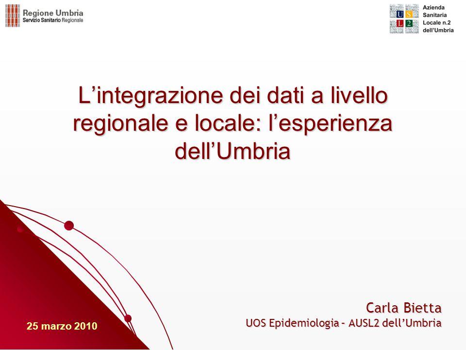 L'integrazione dei dati a livello regionale e locale: l'esperienza dell'Umbria Carla Bietta UOS Epidemiologia – AUSL2 dell'Umbria 25 marzo 2010