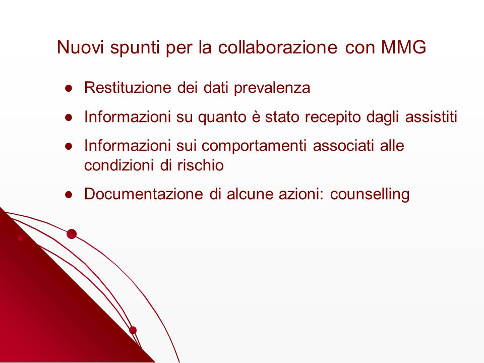Nuovi spunti per la collaborazione con MMG Restituzione dei dati prevalenza Informazioni su quanto è stato recepito dagli assistiti Informazioni sui comportamenti associati alle condizioni di rischio Documentazione di alcune azioni: counselling