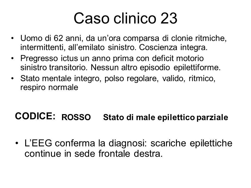 Caso clinico 23 Uomo di 62 anni, da un'ora comparsa di clonie ritmiche, intermittenti, all'emilato sinistro. Coscienza integra. Pregresso ictus un ann