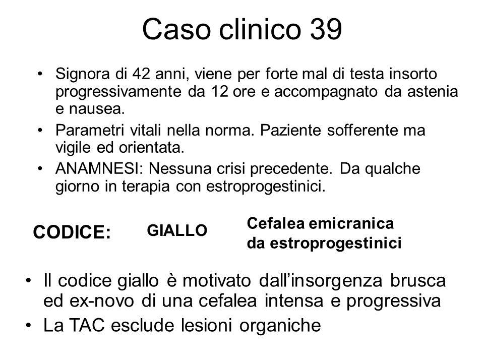 Caso clinico 39 Signora di 42 anni, viene per forte mal di testa insorto progressivamente da 12 ore e accompagnato da astenia e nausea. Parametri vita