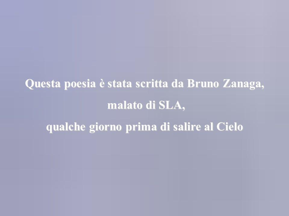 Questa poesia è stata scritta da Bruno Zanaga, malato di SLA, malato di SLA, qualche giorno prima di salire al Cielo