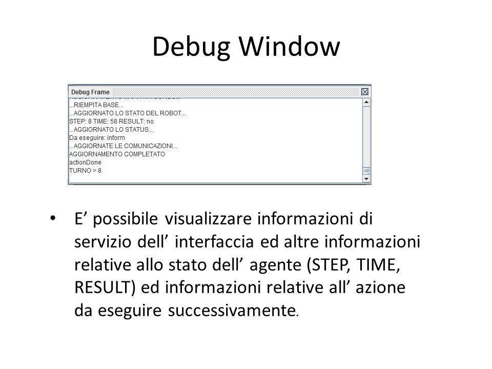 Debug Window E' possibile visualizzare informazioni di servizio dell' interfaccia ed altre informazioni relative allo stato dell' agente (STEP, TIME, RESULT) ed informazioni relative all' azione da eseguire successivamente.