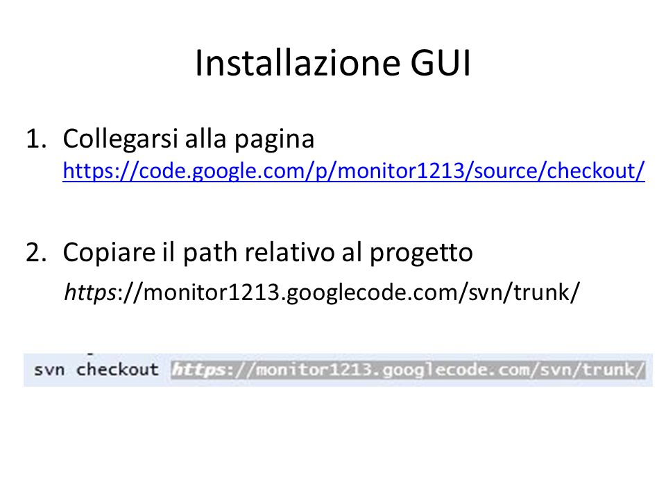 Installazione GUI 1.Collegarsi alla pagina https://code.google.com/p/monitor1213/source/checkout/ https://code.google.com/p/monitor1213/source/checkout/ 2.Copiare il path relativo al progetto https://monitor1213.googlecode.com/svn/trunk/