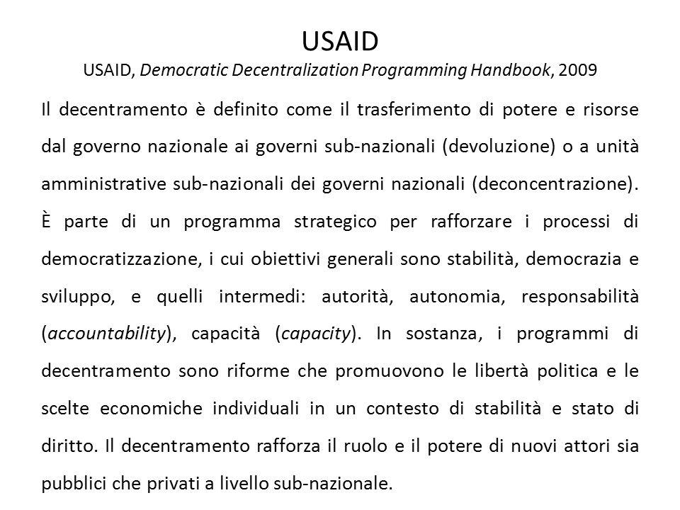 USAID USAID, Democratic Decentralization Programming Handbook, 2009 Il decentramento è definito come il trasferimento di potere e risorse dal governo nazionale ai governi sub-nazionali (devoluzione) o a unità amministrative sub-nazionali dei governi nazionali (deconcentrazione).
