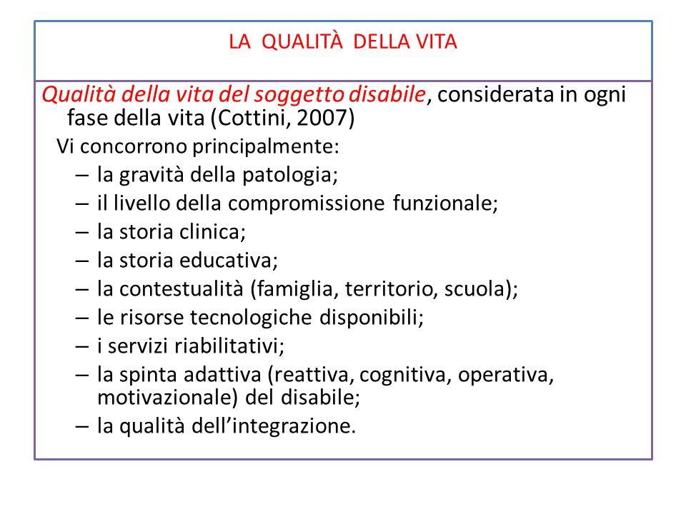 LA QUALITÀ DELLA VITA Qualità della vita del soggetto disabile, considerata in ogni fase della vita (Cottini, 2007) Vi concorrono principalmente: – la