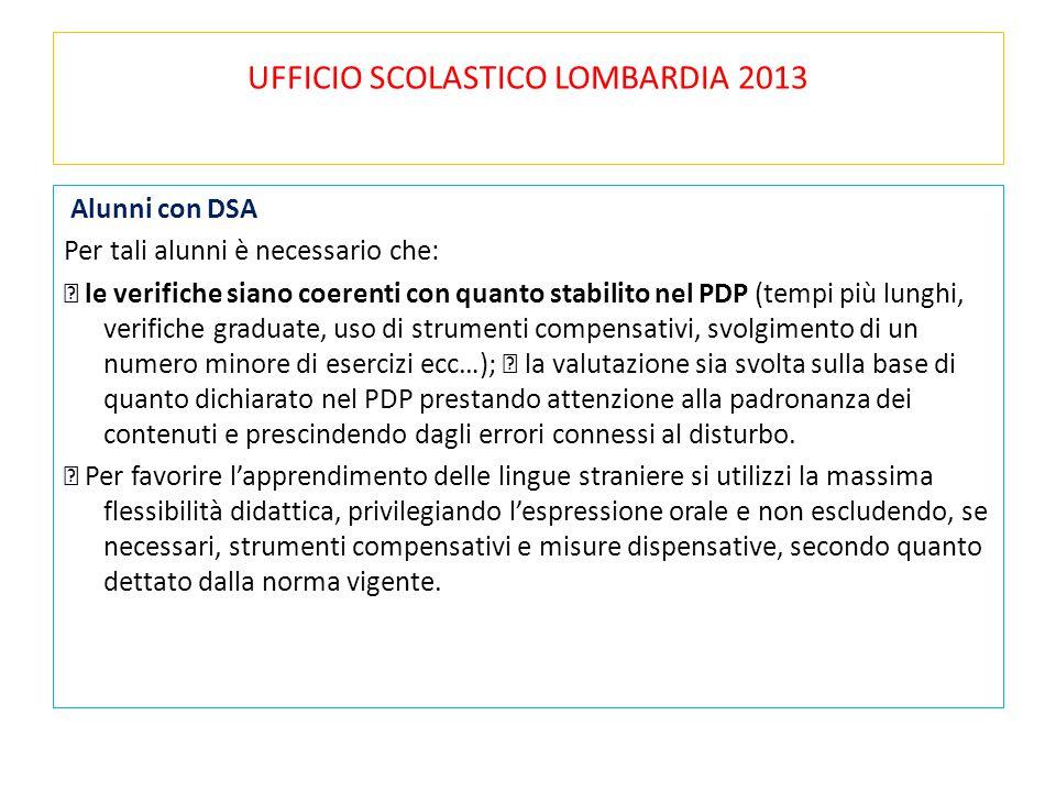 UFFICIO SCOLASTICO LOMBARDIA 2013 Alunni con DSA Per tali alunni è necessario che: le verifiche siano coerenti con quanto stabilito nel PDP (tempi più