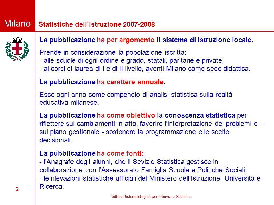 Milano Settore Sistemi Integrati per i Servizi e Statistica 2 Statistiche dell'istruzione 2007-2008 La pubblicazione ha per argomento il sistema di istruzione locale.
