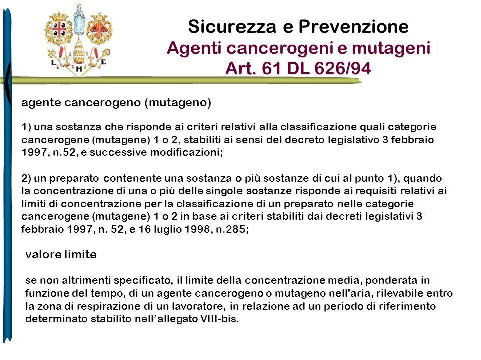 Sicurezza e Prevenzione Agenti cancerogeni e mutageni Art. 61 DL 626/94 agente cancerogeno (mutageno) 1) una sostanza che risponde ai criteri relativi