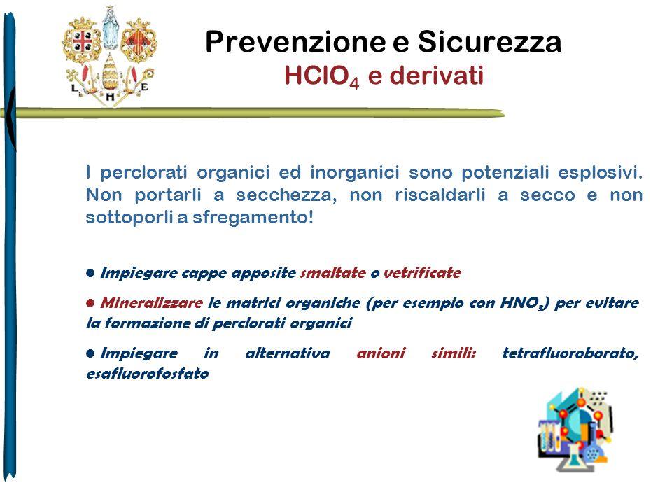 Prevenzione e Sicurezza HClO 4 e derivati Impiegare cappe apposite smaltate o vetrificate Mineralizzare le matrici organiche (per esempio con HNO 3 )