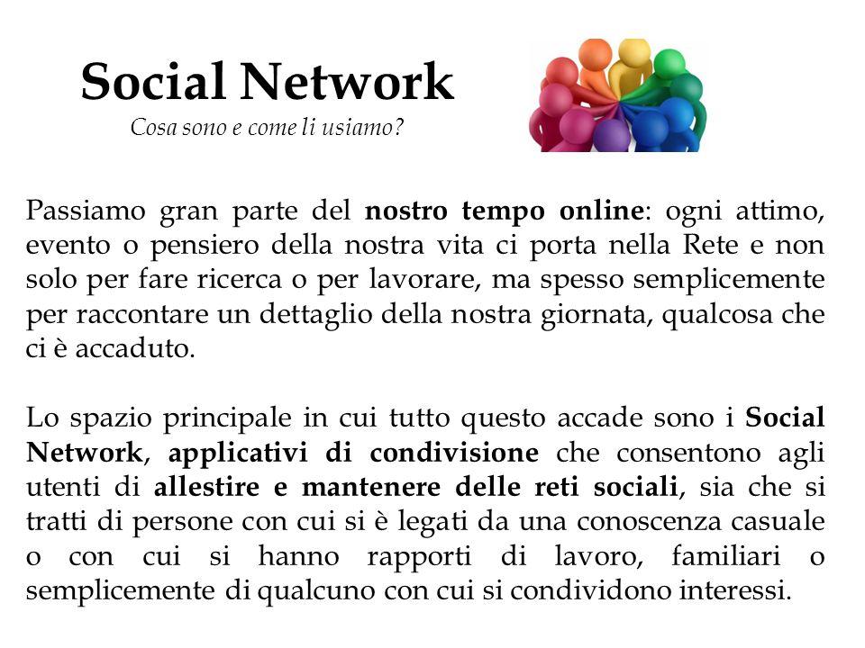Social Network Cosa sono e come li usiamo? Passiamo gran parte del nostro tempo online : ogni attimo, evento o pensiero della nostra vita ci porta nel