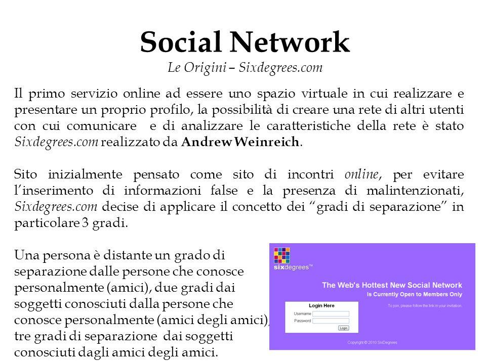 Social Network Le Origini – Sixdegrees.com Il primo servizio online ad essere uno spazio virtuale in cui realizzare e presentare un proprio profilo, la possibilità di creare una rete di altri utenti con cui comunicare e di analizzare le caratteristiche della rete è stato Sixdegrees.com realizzato da Andrew Weinreich.