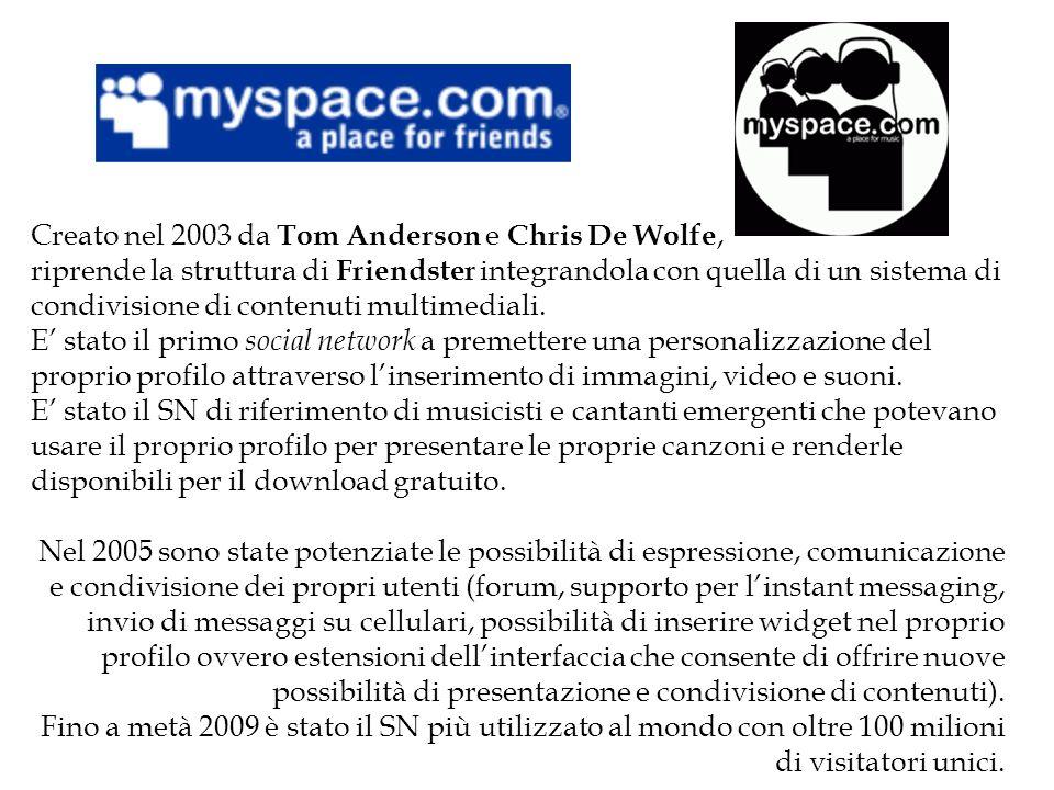 Creato nel 2003 da Tom Anderson e Chris De Wolfe, riprende la struttura di Friendster integrandola con quella di un sistema di condivisione di contenuti multimediali.