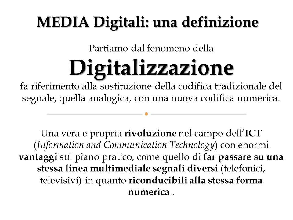 MEDIA Digitali: una definizione Partiamo dal fenomeno dellaDigitalizzazione fa riferimento alla sostituzione della codifica tradizionale del segnale, quella analogica, con una nuova codifica numerica.