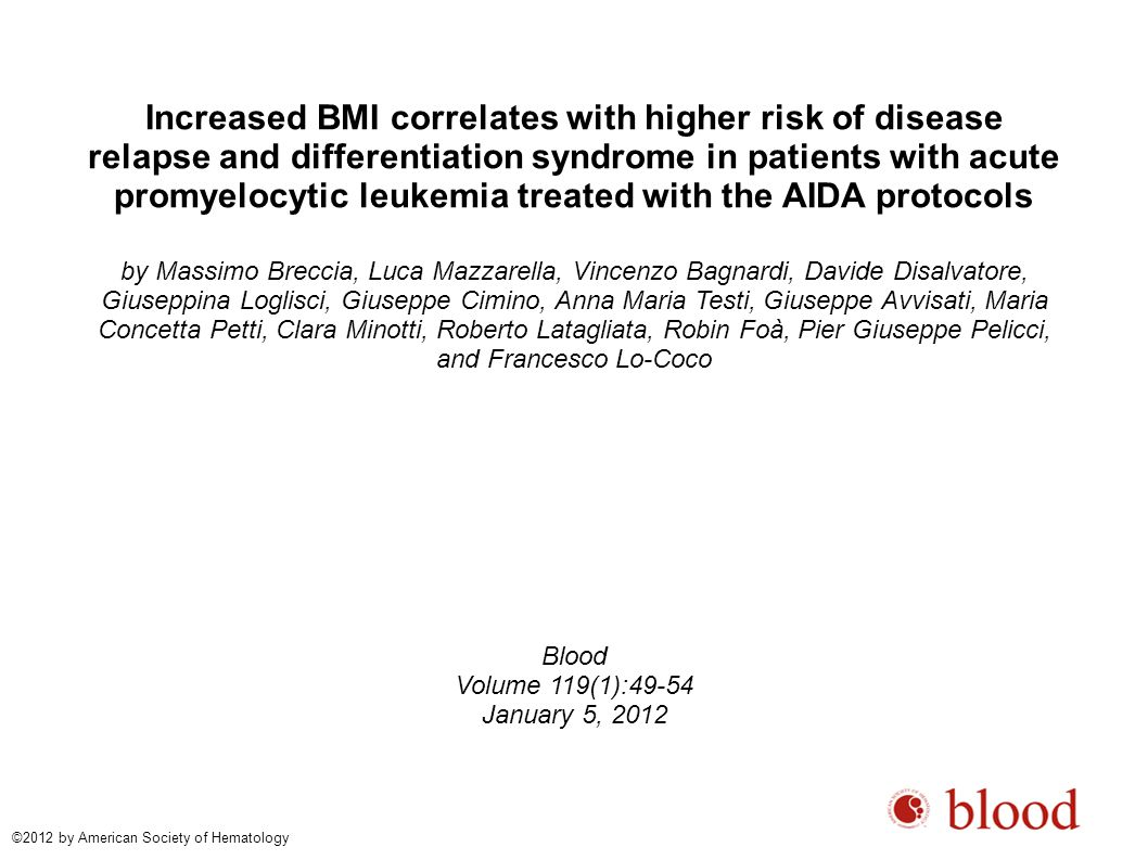 Increased BMI correlates with higher risk of disease relapse and differentiation syndrome in patients with acute promyelocytic leukemia treated with the AIDA protocols by Massimo Breccia, Luca Mazzarella, Vincenzo Bagnardi, Davide Disalvatore, Giuseppina Loglisci, Giuseppe Cimino, Anna Maria Testi, Giuseppe Avvisati, Maria Concetta Petti, Clara Minotti, Roberto Latagliata, Robin Foà, Pier Giuseppe Pelicci, and Francesco Lo-Coco Blood Volume 119(1):49-54 January 5, 2012 ©2012 by American Society of Hematology