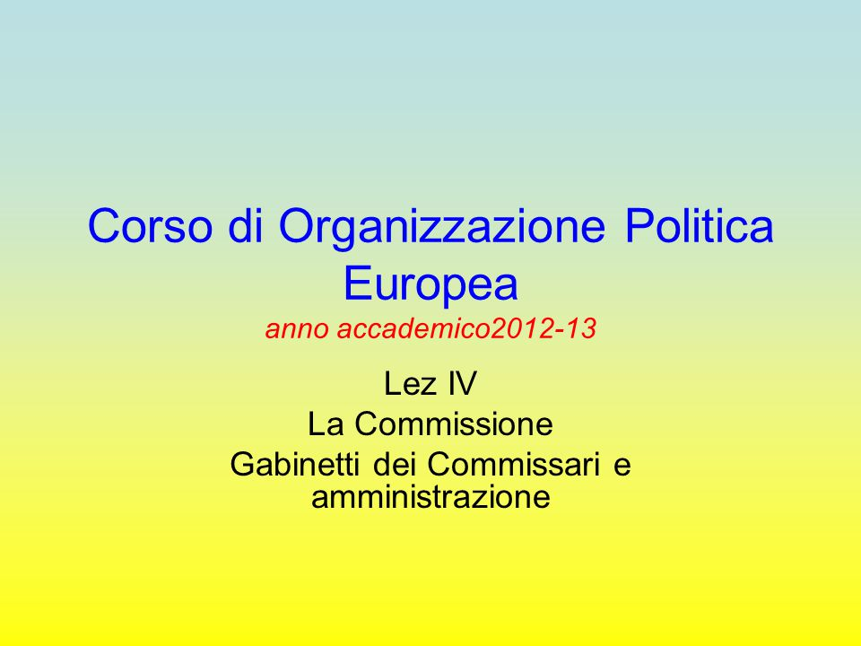 Corso di Organizzazione Politica Europea anno accademico2012-13 Lez IV La Commissione Gabinetti dei Commissari e amministrazione