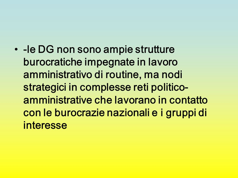 -le DG non sono ampie strutture burocratiche impegnate in lavoro amministrativo di routine, ma nodi strategici in complesse reti politico- amministrative che lavorano in contatto con le burocrazie nazionali e i gruppi di interesse