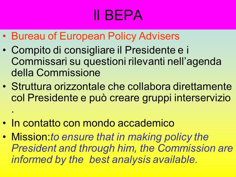 Il BEPA Bureau of European Policy Advisers Compito di consigliare il Presidente e i Commissari su questioni rilevanti nell'agenda della Commissione Struttura orizzontale che collabora direttamente col Presidente e può creare gruppi interservizio.