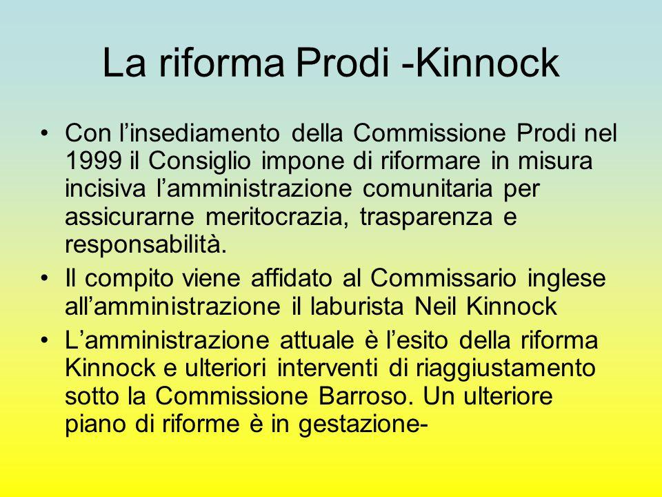 La riforma Prodi -Kinnock Con l'insediamento della Commissione Prodi nel 1999 il Consiglio impone di riformare in misura incisiva l'amministrazione comunitaria per assicurarne meritocrazia, trasparenza e responsabilità.