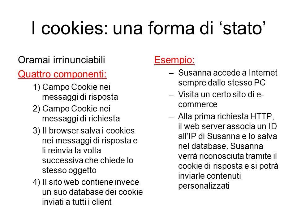 I cookies: una forma di 'stato' Oramai irrinunciabili Quattro componenti: 1) Campo Cookie nei messaggi di risposta 2) Campo Cookie nei messaggi di ric