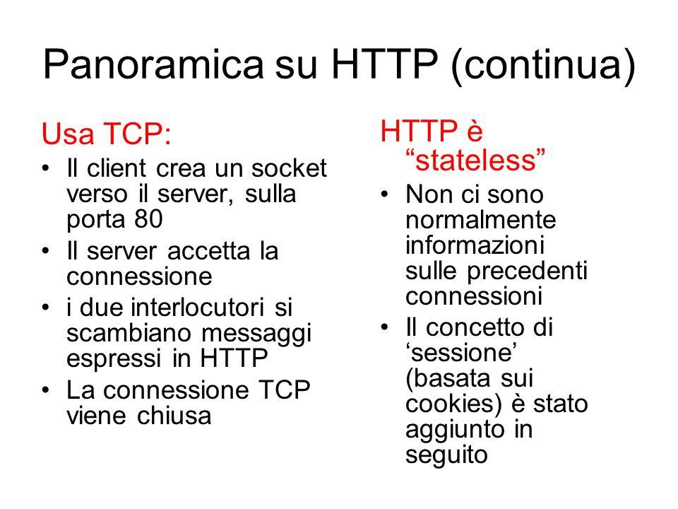 Panoramica su HTTP (continua) Usa TCP: Il client crea un socket verso il server, sulla porta 80 Il server accetta la connessione i due interlocutori s