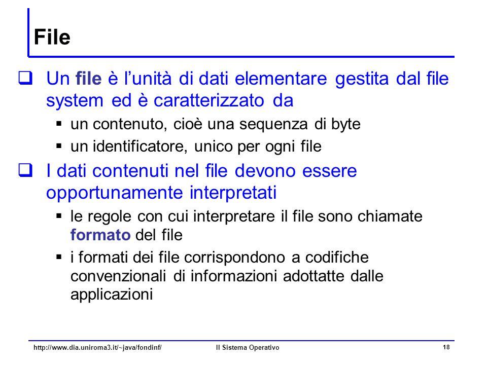 Il Sistema Operativo 18 File  Un file è l'unità di dati elementare gestita dal file system ed è caratterizzato da  un contenuto, cioè una sequenza d
