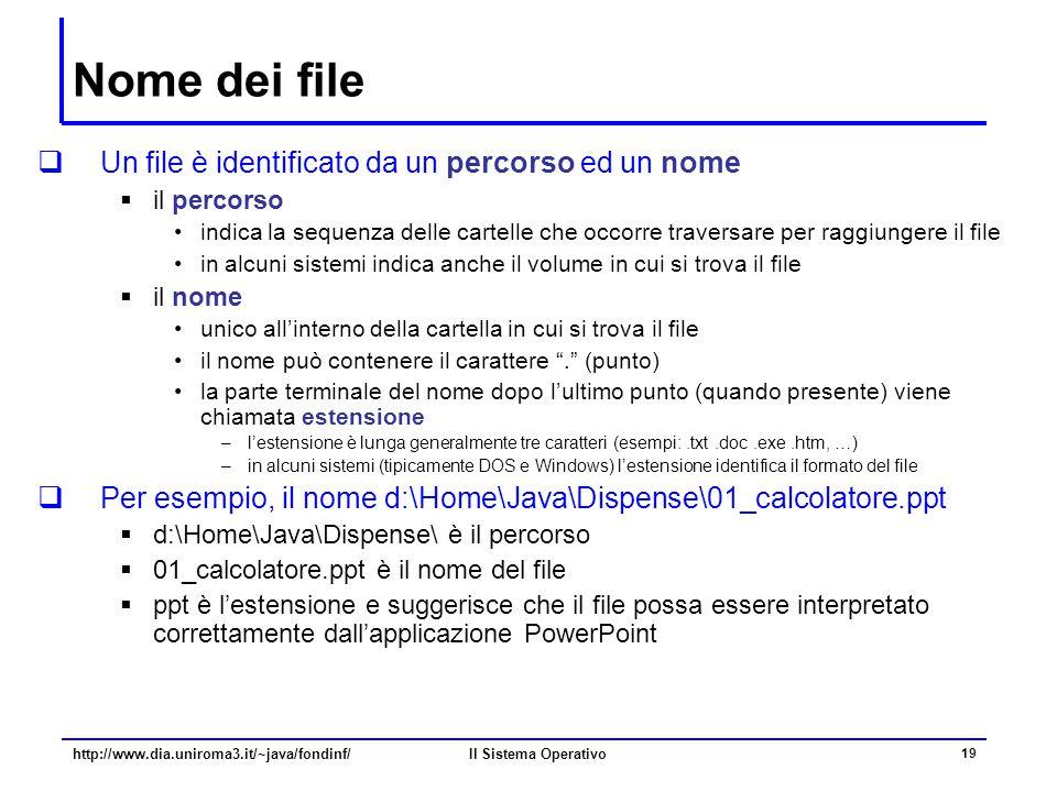 Il Sistema Operativo 19 Nome dei file  Un file è identificato da un percorso ed un nome  il percorso indica la sequenza delle cartelle che occorre t