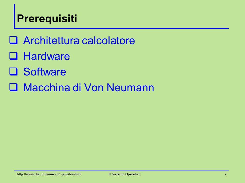 Il Sistema Operativo 2 Prerequisiti  Architettura calcolatore  Hardware  Software  Macchina di Von Neumann http://www.dia.uniroma3.it/~java/fondin