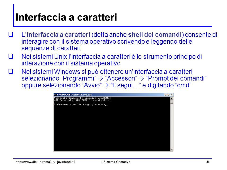 Il Sistema Operativo 28 Interfaccia a caratteri  L'interfaccia a caratteri (detta anche shell dei comandi) consente di interagire con il sistema oper