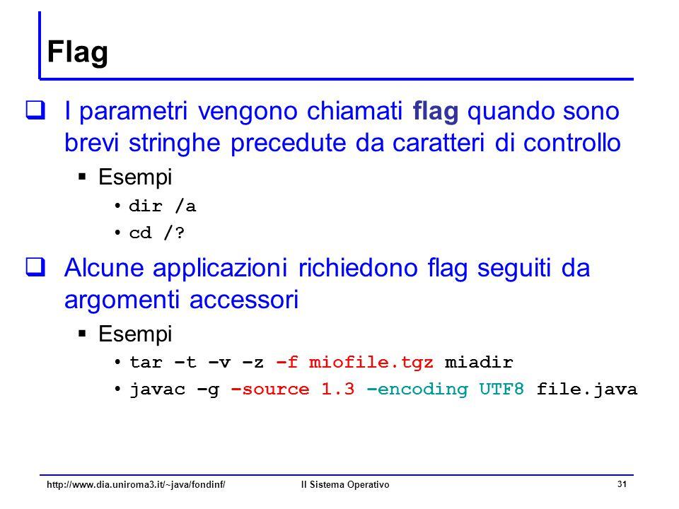 Il Sistema Operativo 31 Flag  I parametri vengono chiamati flag quando sono brevi stringhe precedute da caratteri di controllo  Esempi dir /a cd /?
