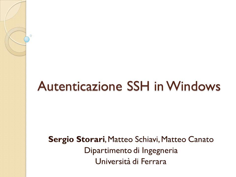 Autenticazione SSH in Windows Sergio Storari, Matteo Schiavi, Matteo Canato Dipartimento di Ingegneria Università di Ferrara