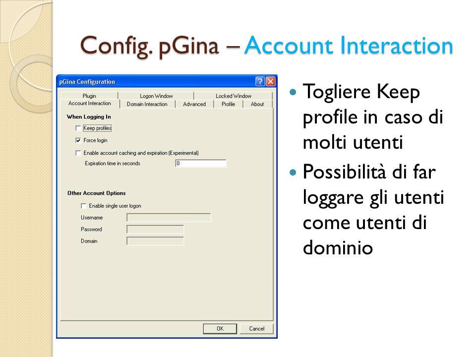 Config. pGina – Account Interaction Togliere Keep profile in caso di molti utenti Possibilità di far loggare gli utenti come utenti di dominio