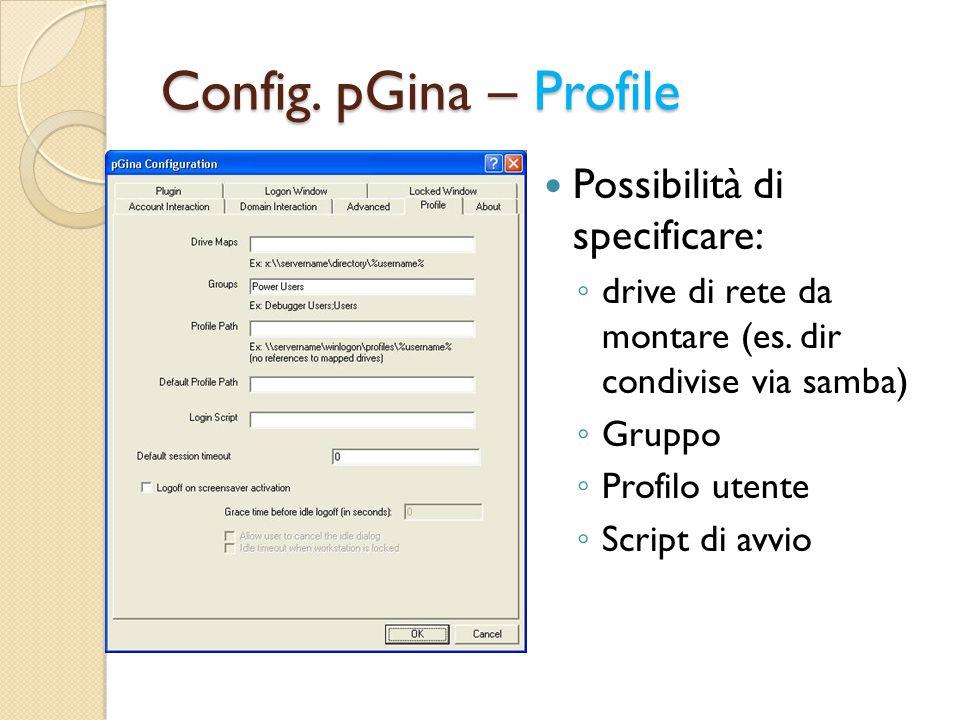 Config. pGina – Profile Possibilità di specificare: ◦ drive di rete da montare (es. dir condivise via samba) ◦ Gruppo ◦ Profilo utente ◦ Script di avv