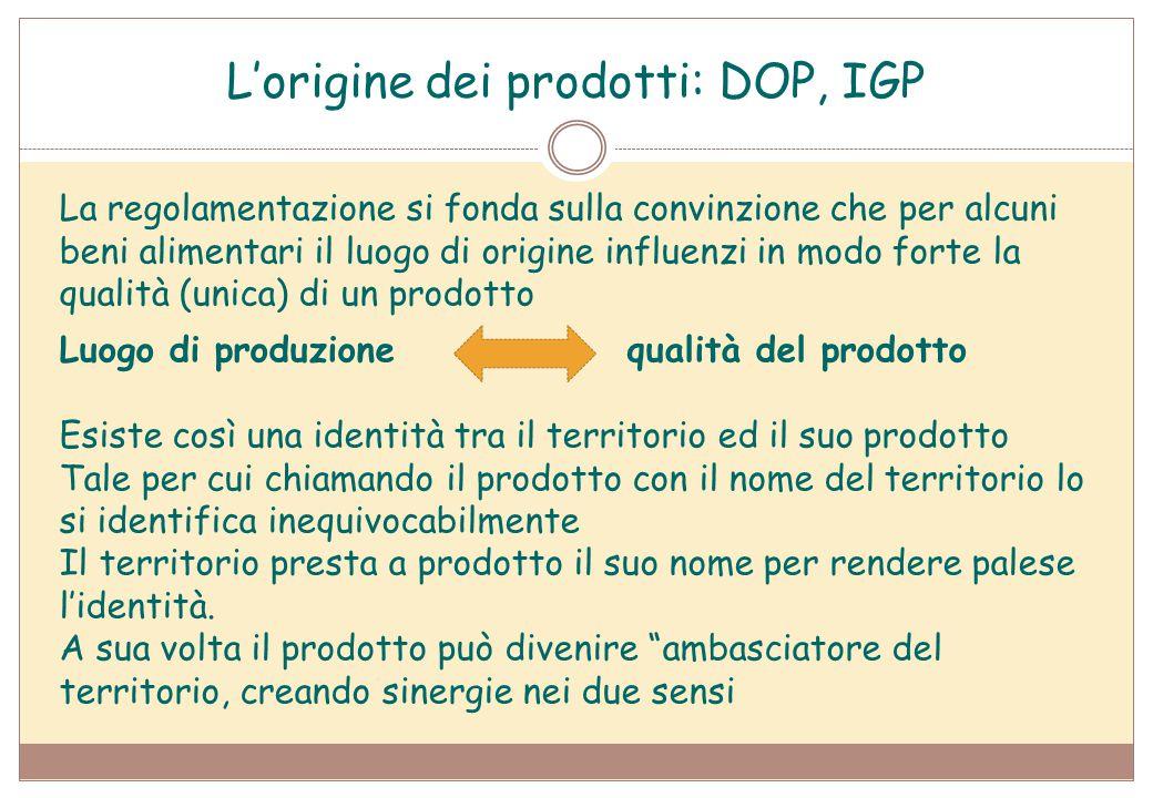 L'origine dei prodotti: DOP, IGP La regolamentazione si fonda sulla convinzione che per alcuni beni alimentari il luogo di origine influenzi in modo f
