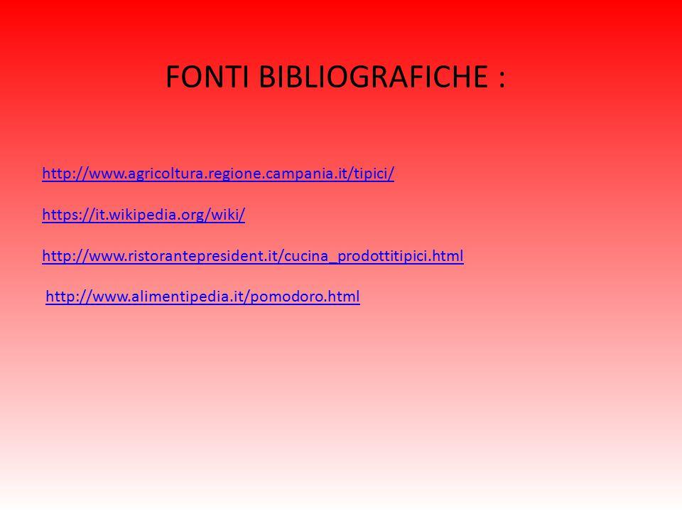 FONTI BIBLIOGRAFICHE : http://www.agricoltura.regione.campania.it/tipici/ https://it.wikipedia.org/wiki/ http://www.ristorantepresident.it/cucina_prodottitipici.html http://www.alimentipedia.it/pomodoro.html