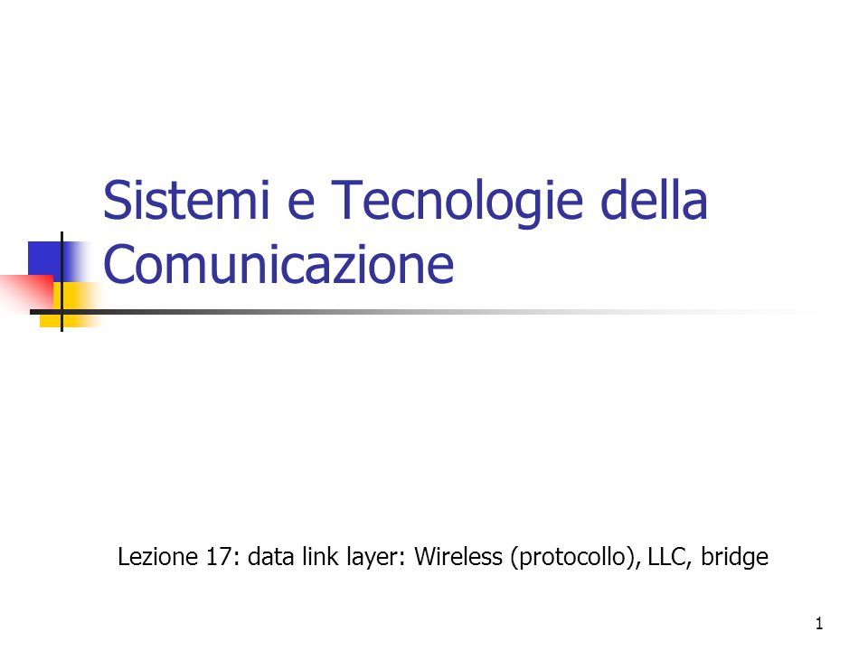 1 Sistemi e Tecnologie della Comunicazione Lezione 17: data link layer: Wireless (protocollo), LLC, bridge